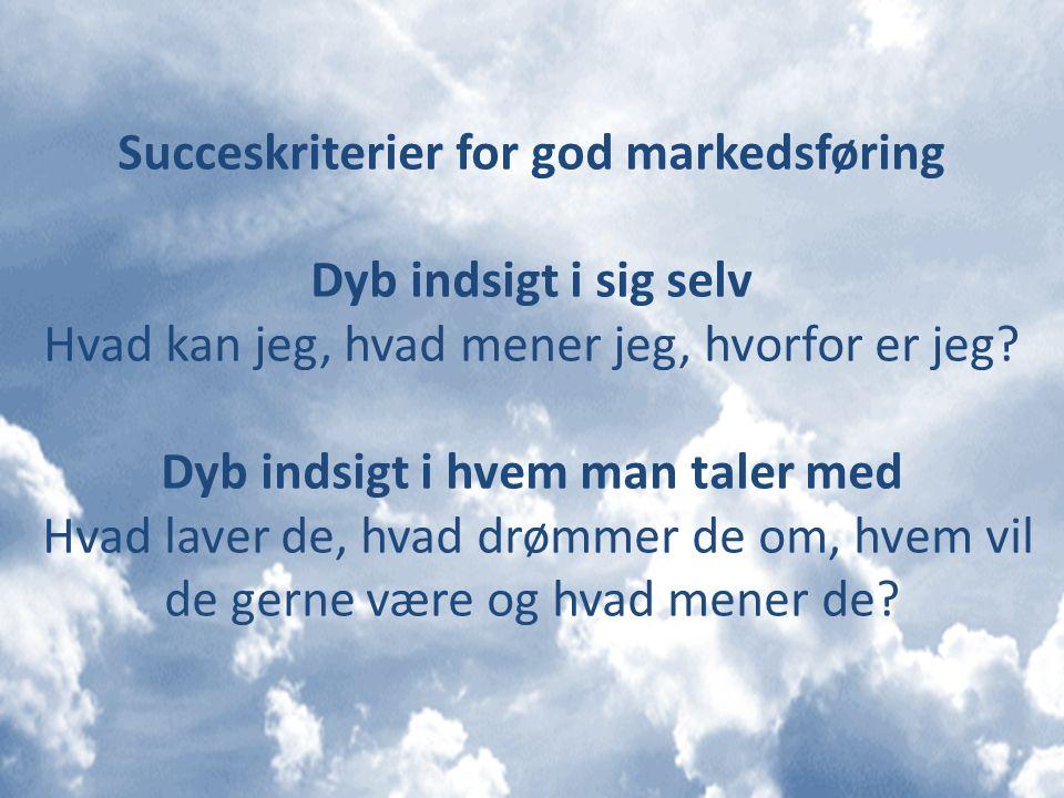 Succeskriterier for god markedsføring Dyb indsigt i sig selv Hvad kan jeg, hvad mener jeg, hvorfor er jeg.