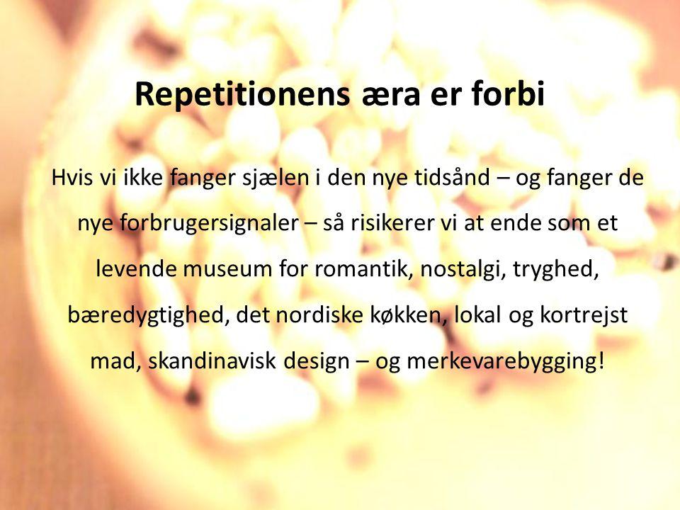 Repetitionens æra er forbi Hvis vi ikke fanger sjælen i den nye tidsånd – og fanger de nye forbrugersignaler – så risikerer vi at ende som et levende museum for romantik, nostalgi, tryghed, bæredygtighed, det nordiske køkken, lokal og kortrejst mad, skandinavisk design – og merkevarebygging!
