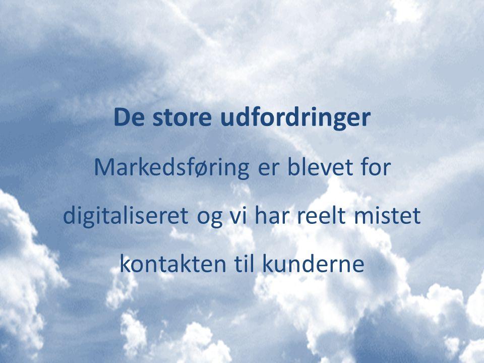 De store udfordringer Markedsføring er blevet for digitaliseret og vi har reelt mistet kontakten til kunderne