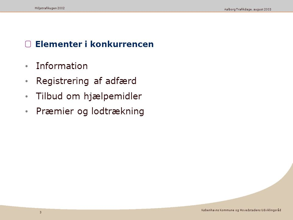 Københavns Kommune og Hovedstadens Udviklingsråd 3 Miljøtrafikugen 2002 Aalborg Trafikdage, august 2003 Elementer i konkurrencen Information Registrering af adfærd Tilbud om hjælpemidler Præmier og lodtrækning