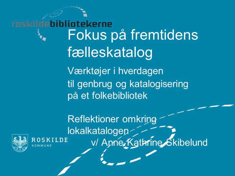 Fokus på fremtidens fælleskatalog Værktøjer i hverdagen til genbrug og katalogisering på et folkebibliotek Reflektioner omkring lokalkatalogen v/ Anne Kathrine Skibelund