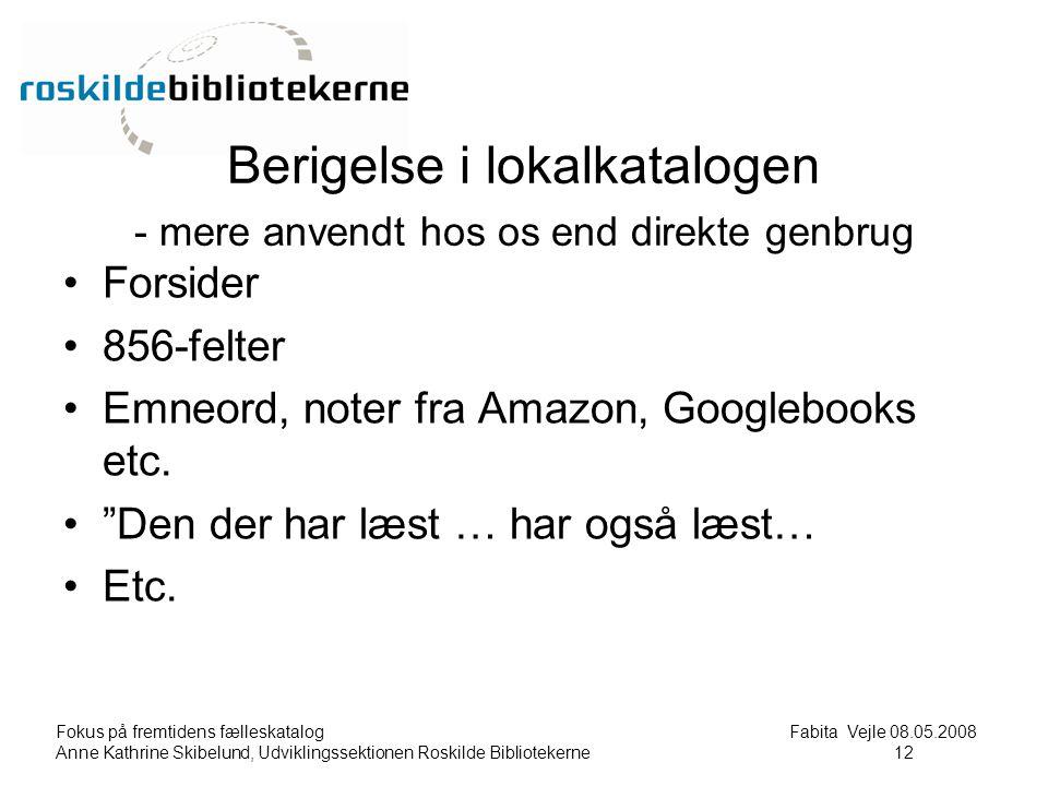 Fokus på fremtidens fælleskatalog Fabita Vejle 08.05.2008 Anne Kathrine Skibelund, Udviklingssektionen Roskilde Bibliotekerne12 12 Berigelse i lokalkatalogen - mere anvendt hos os end direkte genbrug Forsider 856-felter Emneord, noter fra Amazon, Googlebooks etc.