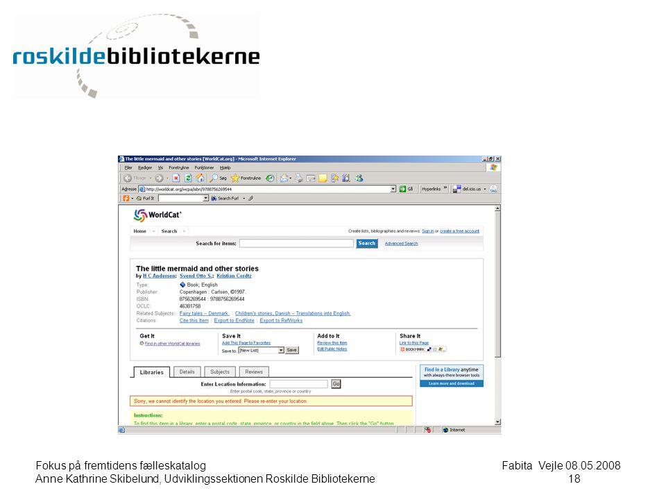 Fokus på fremtidens fælleskatalog Fabita Vejle 08.05.2008 Anne Kathrine Skibelund, Udviklingssektionen Roskilde Bibliotekerne18 18