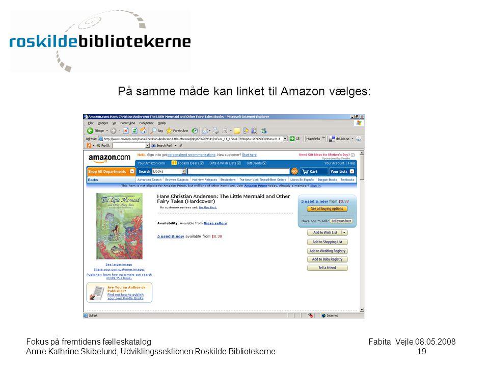 Fokus på fremtidens fælleskatalog Fabita Vejle 08.05.2008 Anne Kathrine Skibelund, Udviklingssektionen Roskilde Bibliotekerne19 19 På samme måde kan linket til Amazon vælges: