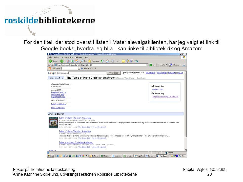 Fokus på fremtidens fælleskatalog Fabita Vejle 08.05.2008 Anne Kathrine Skibelund, Udviklingssektionen Roskilde Bibliotekerne20 20 For den titel, der stod øverst i listen i Materialevalgsklienten, har jeg valgt et link til Google books, hvorfra jeg bl.a..