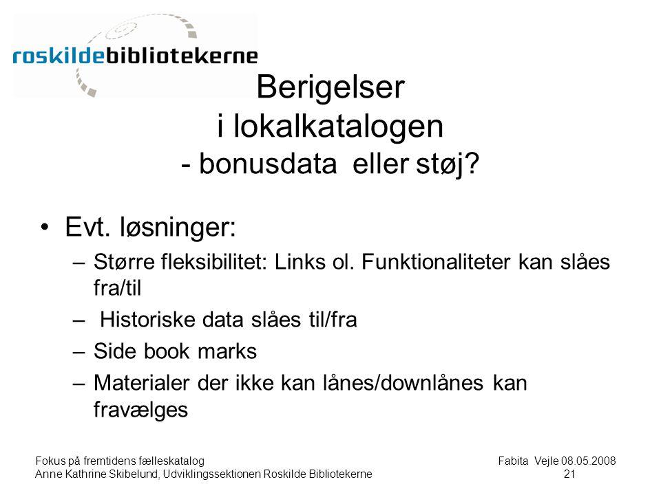Fokus på fremtidens fælleskatalog Fabita Vejle 08.05.2008 Anne Kathrine Skibelund, Udviklingssektionen Roskilde Bibliotekerne21 21 Berigelser i lokalkatalogen - bonusdata eller støj.