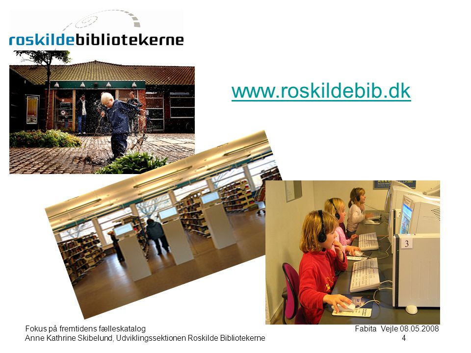 Fokus på fremtidens fælleskatalog Fabita Vejle 08.05.2008 Anne Kathrine Skibelund, Udviklingssektionen Roskilde Bibliotekerne4 4 www.roskildebib.dk