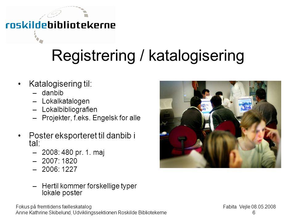 Fokus på fremtidens fælleskatalog Fabita Vejle 08.05.2008 Anne Kathrine Skibelund, Udviklingssektionen Roskilde Bibliotekerne6 6 Registrering / katalogisering Katalogisering til: –danbib –Lokalkatalogen –Lokalbibliografien –Projekter, f.eks.