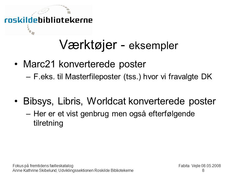 Fokus på fremtidens fælleskatalog Fabita Vejle 08.05.2008 Anne Kathrine Skibelund, Udviklingssektionen Roskilde Bibliotekerne8 8 Værktøjer - eksempler Marc21 konverterede poster –F.eks.