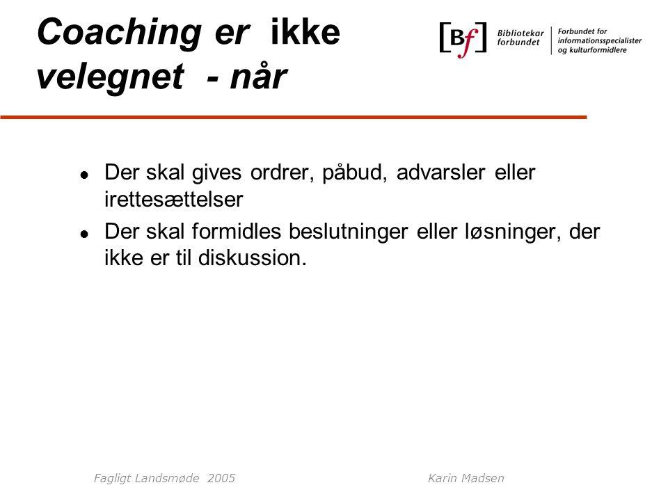 Fagligt Landsmøde 2005Karin Madsen Coaching er ikke velegnet - når Der skal gives ordrer, påbud, advarsler eller irettesættelser Der skal formidles beslutninger eller løsninger, der ikke er til diskussion.