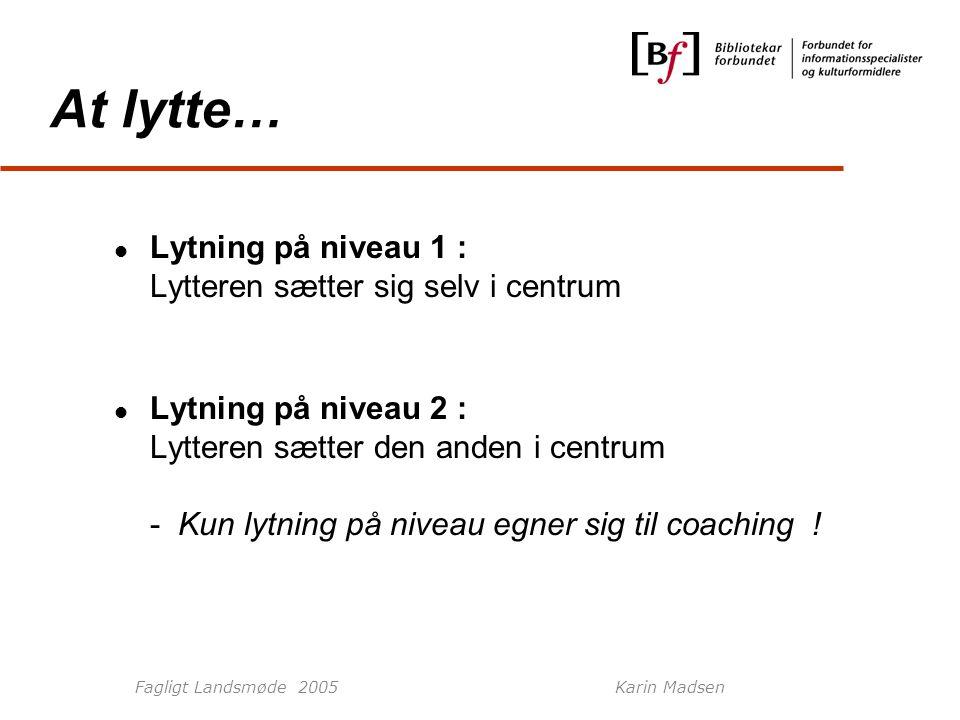 Fagligt Landsmøde 2005Karin Madsen At lytte… Lytning på niveau 1 : Lytteren sætter sig selv i centrum Lytning på niveau 2 : Lytteren sætter den anden i centrum - Kun lytning på niveau egner sig til coaching !