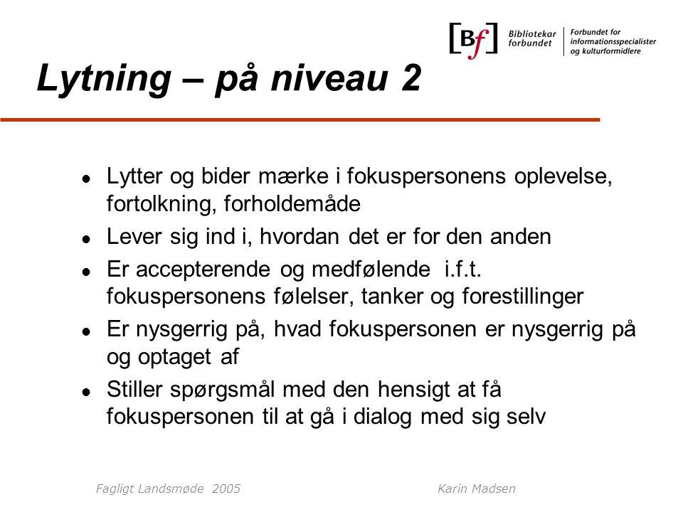Fagligt Landsmøde 2005Karin Madsen Lytning – på niveau 2 Lytter og bider mærke i fokuspersonens oplevelse, fortolkning, forholdemåde Lever sig ind i, hvordan det er for den anden Er accepterende og medfølende i.f.t.