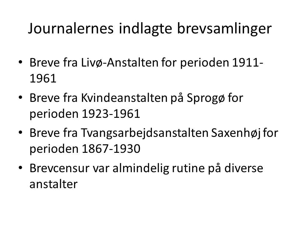 Journalernes indlagte brevsamlinger Breve fra Livø-Anstalten for perioden 1911- 1961 Breve fra Kvindeanstalten på Sprogø for perioden 1923-1961 Breve fra Tvangsarbejdsanstalten Saxenhøj for perioden 1867-1930 Brevcensur var almindelig rutine på diverse anstalter