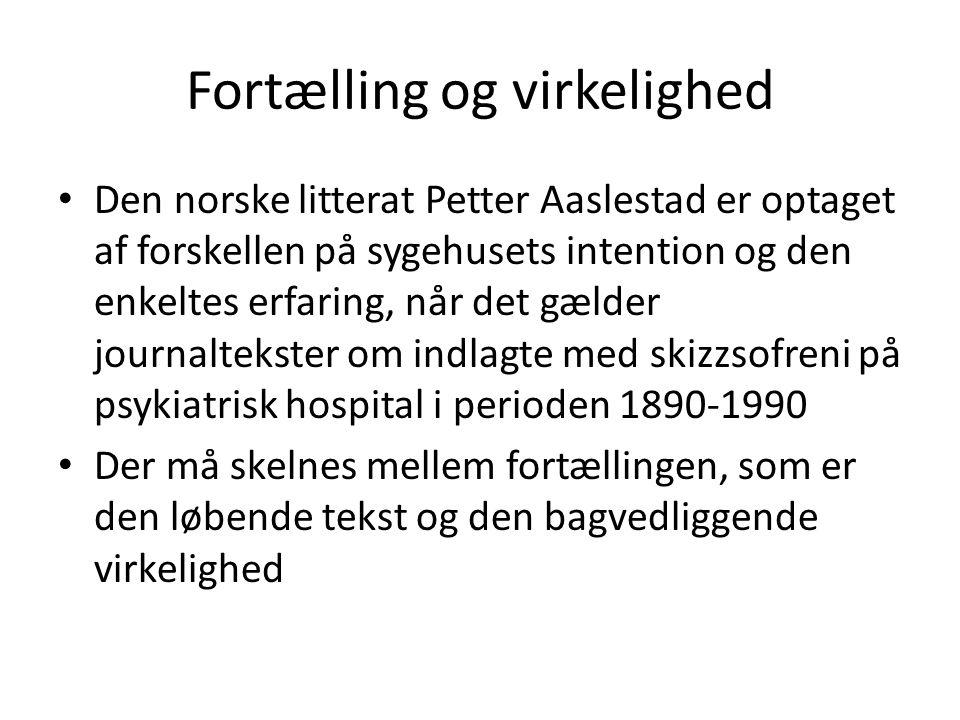 Fortælling og virkelighed Den norske litterat Petter Aaslestad er optaget af forskellen på sygehusets intention og den enkeltes erfaring, når det gælder journaltekster om indlagte med skizzsofreni på psykiatrisk hospital i perioden 1890-1990 Der må skelnes mellem fortællingen, som er den løbende tekst og den bagvedliggende virkelighed
