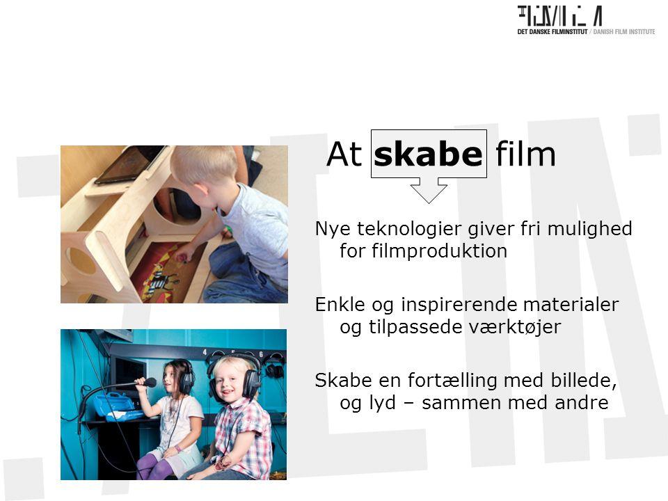 At skabe film Nye teknologier giver fri mulighed for filmproduktion Enkle og inspirerende materialer og tilpassede værktøjer Skabe en fortælling med billede, og lyd – sammen med andre