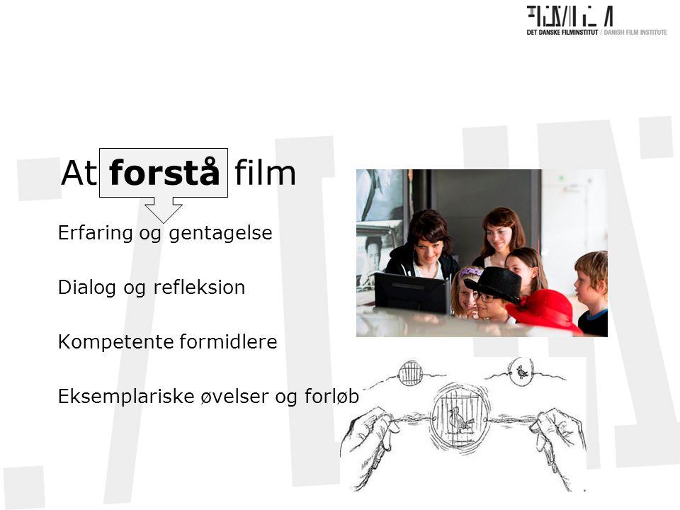At forstå film Erfaring og gentagelse Dialog og refleksion Kompetente formidlere Eksemplariske øvelser og forløb
