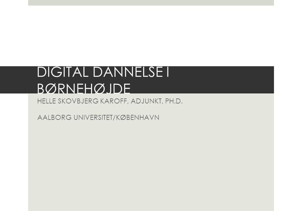 DIGITAL DANNELSE I BØRNEHØJDE HELLE SKOVBJERG KAROFF, ADJUNKT, PH.D. AALBORG UNIVERSITET/KØBENHAVN