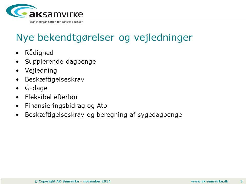 www.ak-samvirke.dk 3 © Copyright AK-Samvirke – november 2014 Nye bekendtgørelser og vejledninger Rådighed Supplerende dagpenge Vejledning Beskæftigelseskrav G-dage Fleksibel efterløn Finansieringsbidrag og Atp Beskæftigelseskrav og beregning af sygedagpenge