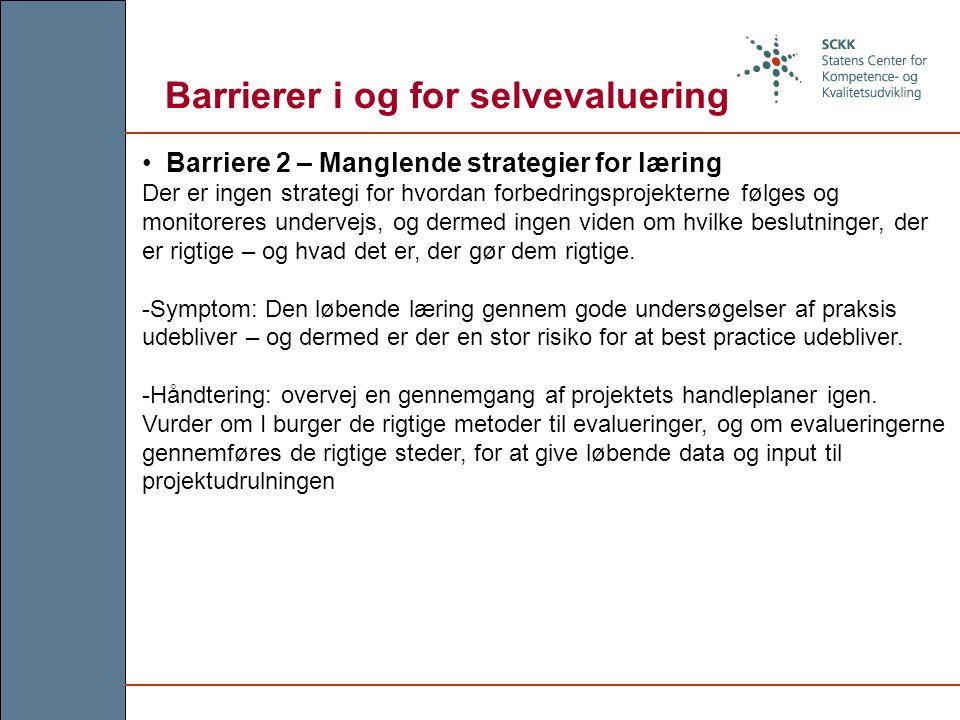 Barrierer i og for selvevaluering Barriere 2 – Manglende strategier for læring Der er ingen strategi for hvordan forbedringsprojekterne følges og monitoreres undervejs, og dermed ingen viden om hvilke beslutninger, der er rigtige – og hvad det er, der gør dem rigtige.
