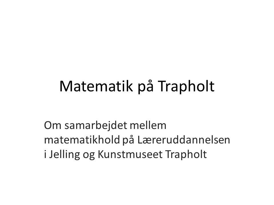 Matematik på Trapholt Om samarbejdet mellem matematikhold på Læreruddannelsen i Jelling og Kunstmuseet Trapholt
