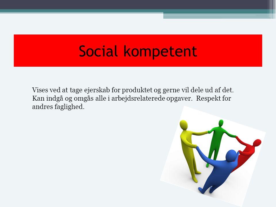 Social kompetent Vises ved at tage ejerskab for produktet og gerne vil dele ud af det.