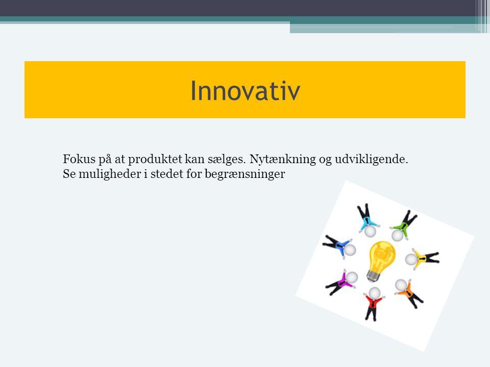 Innovativ Fokus på at produktet kan sælges. Nytænkning og udvikligende.