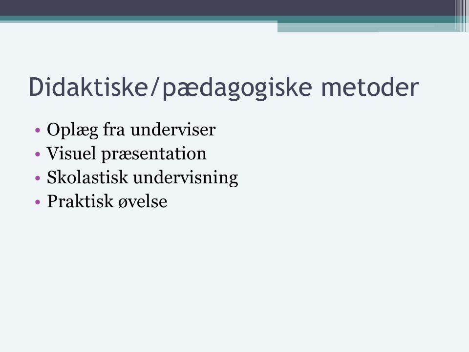 Didaktiske/pædagogiske metoder Oplæg fra underviser Visuel præsentation Skolastisk undervisning Praktisk øvelse