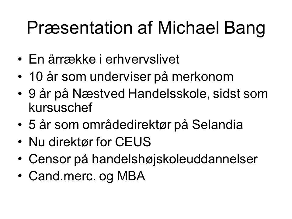 Præsentation af Michael Bang En årrække i erhvervslivet 10 år som underviser på merkonom 9 år på Næstved Handelsskole, sidst som kursuschef 5 år som områdedirektør på Selandia Nu direktør for CEUS Censor på handelshøjskoleuddannelser Cand.merc.