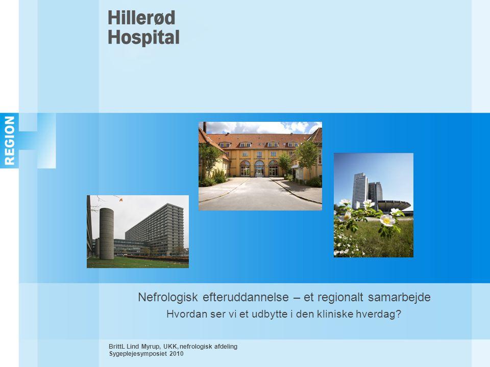 BrittL Lind Myrup, UKK, nefrologisk afdeling Sygeplejesymposiet 2010 Nefrologisk efteruddannelse – et regionalt samarbejde Hvordan ser vi et udbytte i den kliniske hverdag