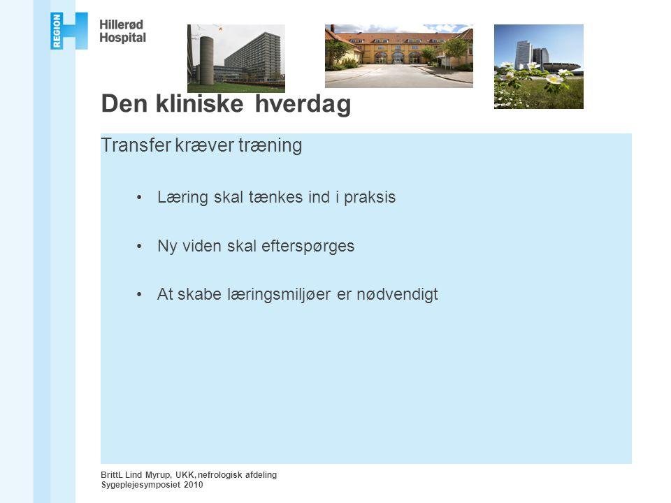 BrittL Lind Myrup, UKK, nefrologisk afdeling Sygeplejesymposiet 2010 Den kliniske hverdag Transfer kræver træning Læring skal tænkes ind i praksis Ny viden skal efterspørges At skabe læringsmiljøer er nødvendigt
