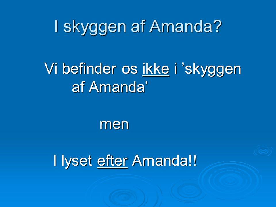 I skyggen af Amanda. Vi befinder os ikke i 'skyggen af Amanda' af Amanda'men I lyset efter Amanda!.