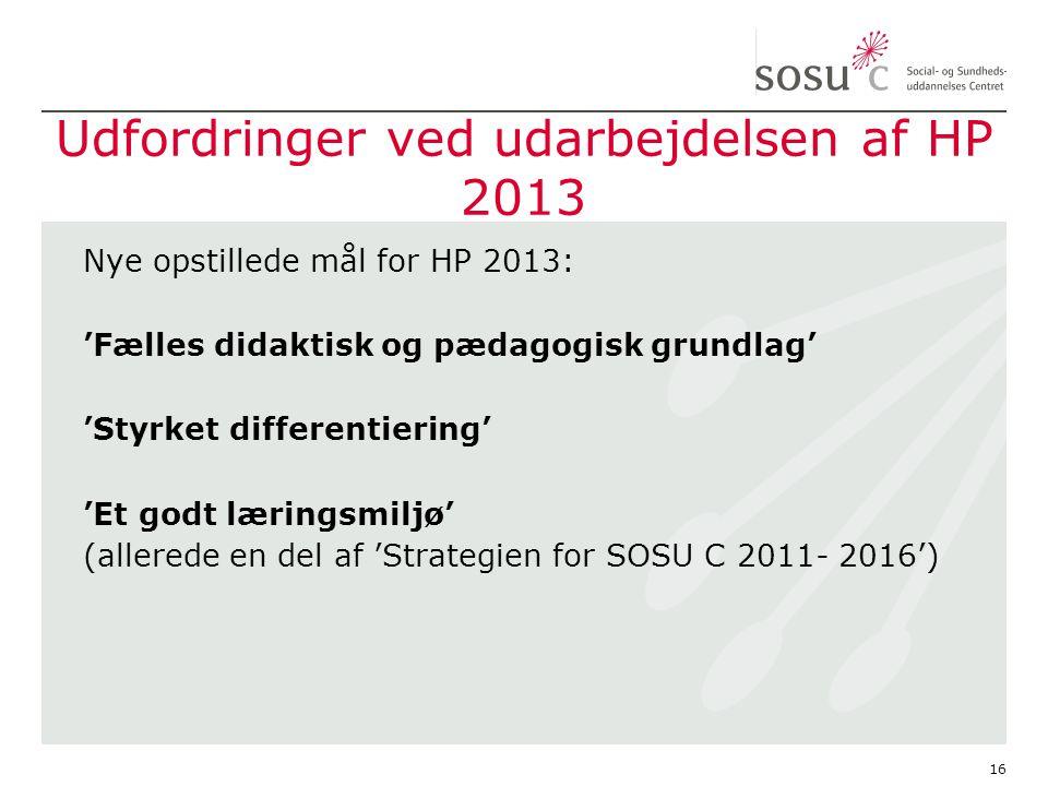 Udfordringer ved udarbejdelsen af HP 2013 Nye opstillede mål for HP 2013: 'Fælles didaktisk og pædagogisk grundlag' 'Styrket differentiering' 'Et godt læringsmiljø' (allerede en del af 'Strategien for SOSU C 2011- 2016') 16