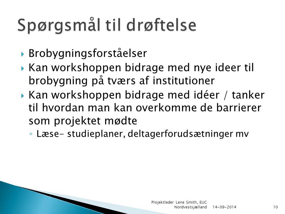  Brobygningsforståelser  Kan workshoppen bidrage med nye ideer til brobygning på tværs af institutioner  Kan workshoppen bidrage med idéer / tanker til hvordan man kan overkomme de barrierer som projektet mødte ◦ Læse- studieplaner, deltagerforudsætninger mv 14-09-2014 Projektleder Lene Smith, EUC Nordvestsjælland10