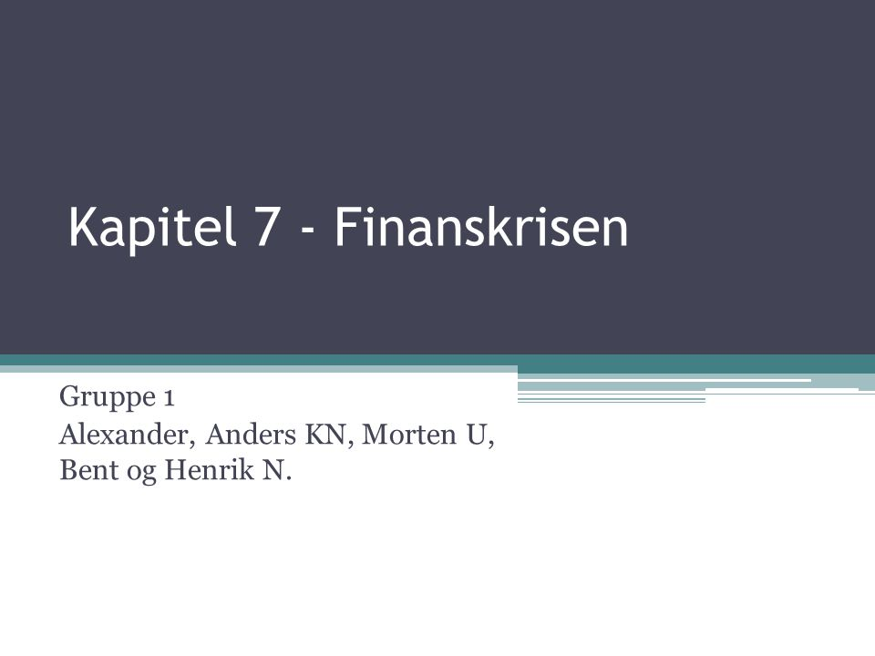 Kapitel 7 - Finanskrisen Gruppe 1 Alexander, Anders KN, Morten U, Bent og Henrik N.