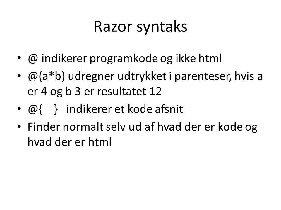 Razor syntaks @ indikerer programkode og ikke html @(a*b) udregner udtrykket i parenteser, hvis a er 4 og b 3 er resultatet 12 @{ } indikerer et kode afsnit Finder normalt selv ud af hvad der er kode og hvad der er html