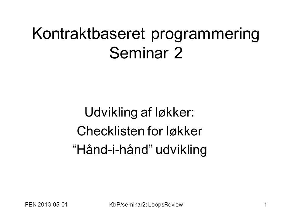 FEN 2013-05-01KbP/seminar2: LoopsReview1 Kontraktbaseret programmering Seminar 2 Udvikling af løkker: Checklisten for løkker Hånd-i-hånd udvikling