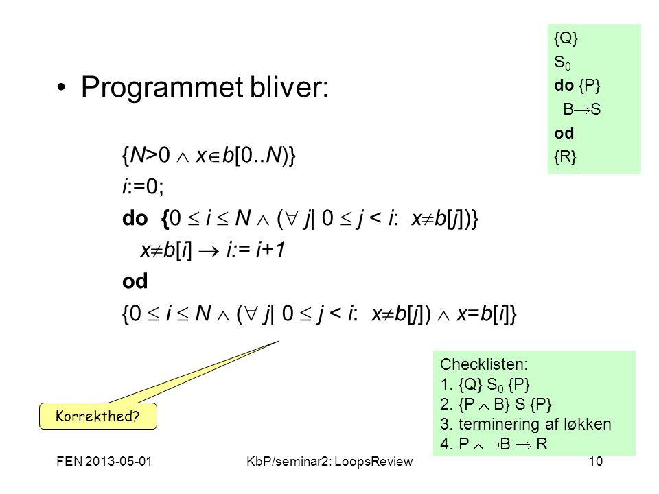 FEN 2013-05-01KbP/seminar2: LoopsReview10 Programmet bliver: {N>0  x  b[0..N)} i:=0; do {0  i  N  (  j| 0  j < i: x  b[j])} x  b[i]  i:= i+1 od {0  i  N  (  j| 0  j < i: x  b[j])  x=b[i]} {Q} S 0 do {P} B  S od {R} Checklisten: 1.