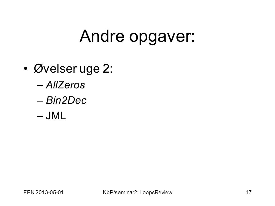 FEN 2013-05-01KbP/seminar2: LoopsReview17 Andre opgaver: Øvelser uge 2: –AllZeros –Bin2Dec –JML