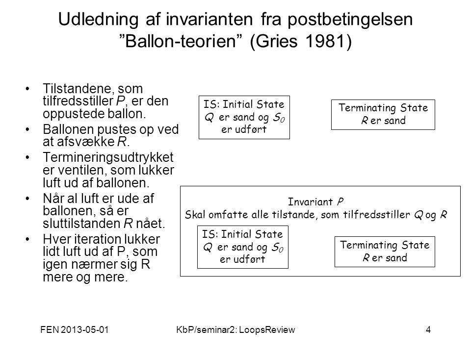 FEN 2013-05-01KbP/seminar2: LoopsReview4 Udledning af invarianten fra postbetingelsen Ballon-teorien (Gries 1981) Tilstandene, som tilfredsstiller P, er den oppustede ballon.