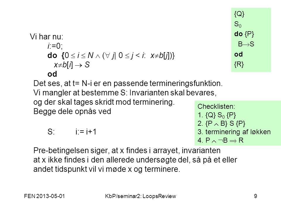 FEN 2013-05-01KbP/seminar2: LoopsReview9 Vi har nu: i:=0; do {0  i  N  (  j| 0  j < i: x  b[j])} x  b[i]  S od Det ses, at t= N-i er en passende termineringsfunktion.