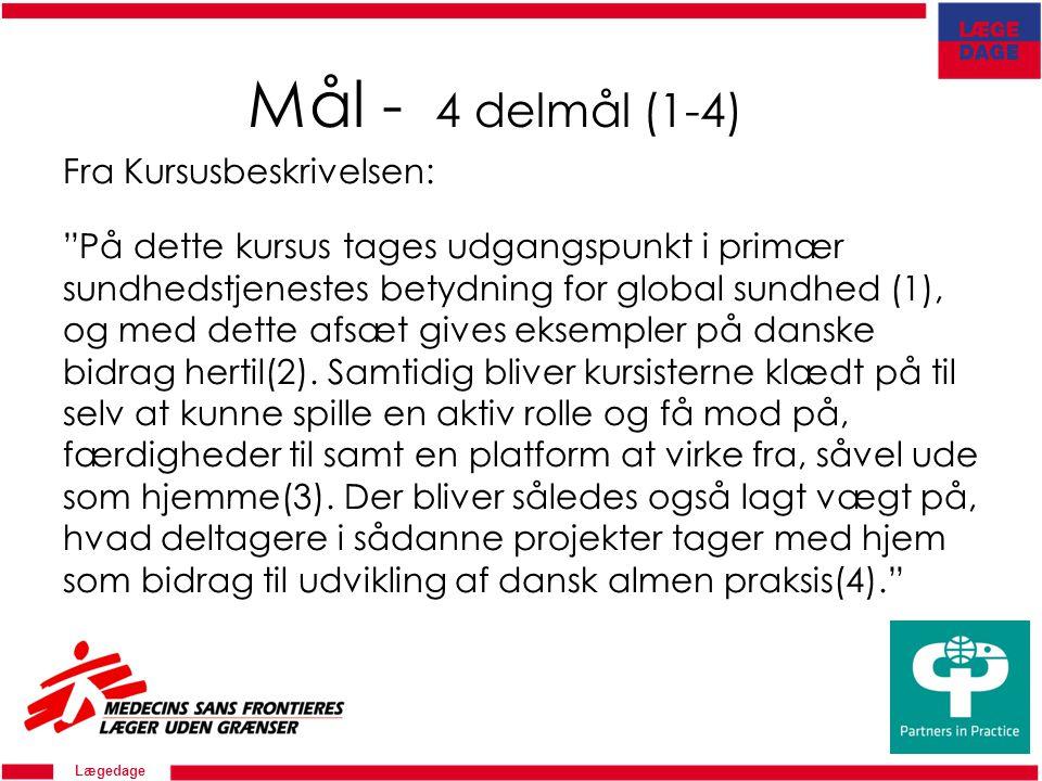 Lægedage Mål - 4 delmål (1-4) Fra Kursusbeskrivelsen: På dette kursus tages udgangspunkt i primær sundhedstjenestes betydning for global sundhed (1), og med dette afsæt gives eksempler på danske bidrag hertil(2).