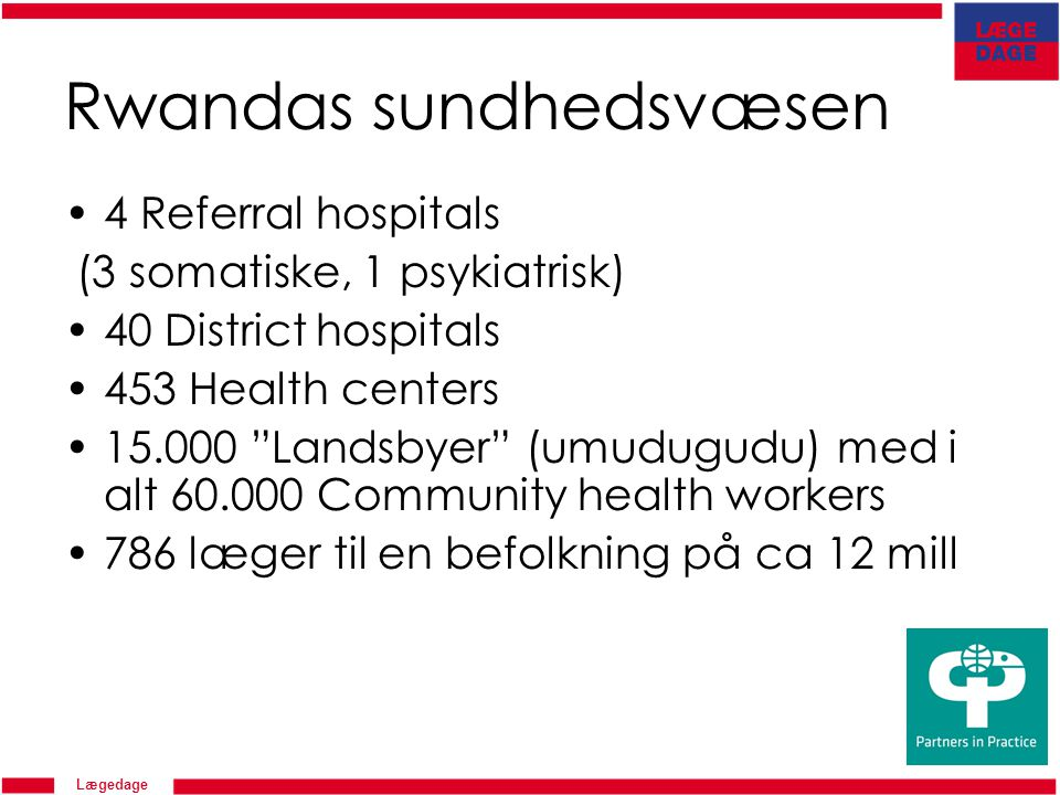 Lægedage Rwandas sundhedsvæsen 4 Referral hospitals (3 somatiske, 1 psykiatrisk) 40 District hospitals 453 Health centers 15.000 Landsbyer (umudugudu) med i alt 60.000 Community health workers 786 læger til en befolkning på ca 12 mill