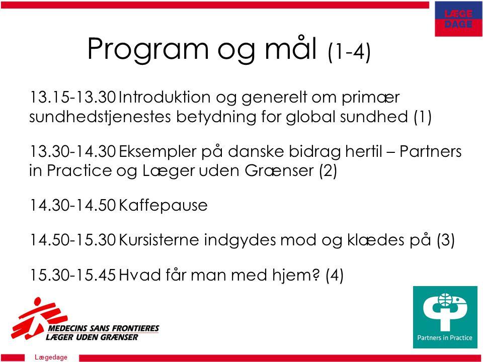 Lægedage Program og mål (1-4) 13.15-13.30 Introduktion og generelt om primær sundhedstjenestes betydning for global sundhed (1) 13.30-14.30 Eksempler på danske bidrag hertil – Partners in Practice og Læger uden Grænser (2) 14.30-14.50 Kaffepause 14.50-15.30 Kursisterne indgydes mod og klædes på (3) 15.30-15.45 Hvad får man med hjem.