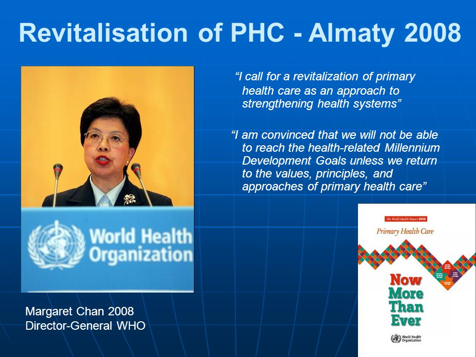 Revitalisation of PHC - Almaty 2008 I call for a revitalization of primary health care as an approach to strengthening health systems I am convinced that we will not be able to reach the health-related Millennium Development Goals unless we return to the values, principles, and approaches of primary health care Margaret Chan 2008 Director-General WHO