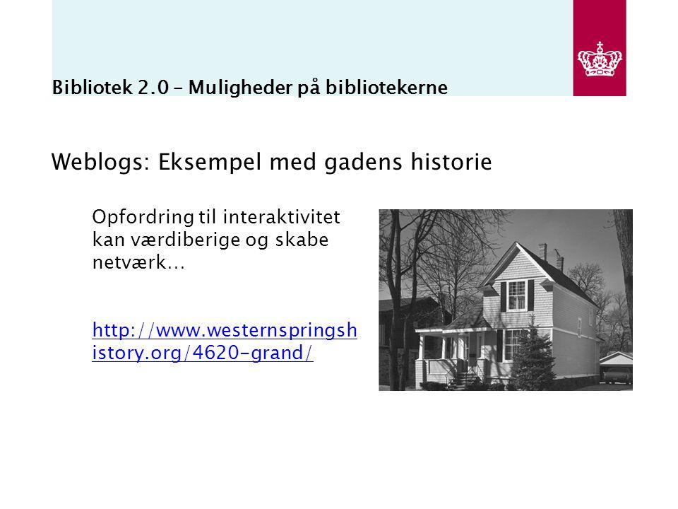 Bibliotek 2.0 – Muligheder på bibliotekerne Weblogs: Eksempel med gadens historie Opfordring til interaktivitet kan værdiberige og skabe netværk… http://www.westernspringsh istory.org/4620-grand/