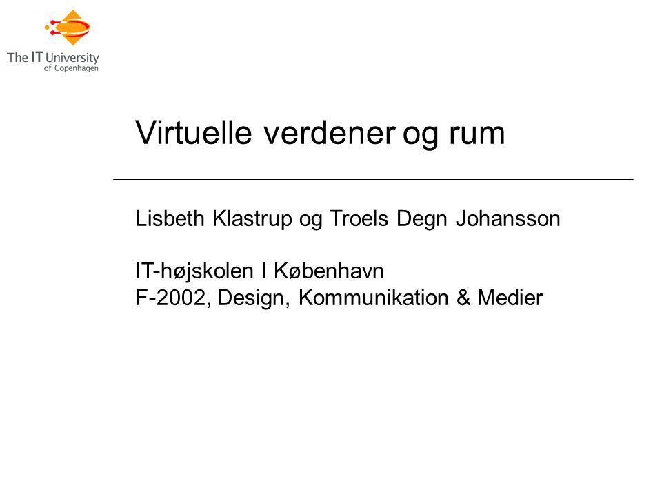 Virtuelle verdener og rum Lisbeth Klastrup og Troels Degn Johansson IT-højskolen I København F-2002, Design, Kommunikation & Medier