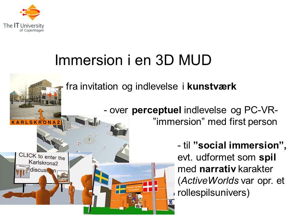Immersion i en 3D MUD - fra invitation og indlevelse i kunstværk - over perceptuel indlevelse og PC-VR- immersion med first person - til social immersion , evt.