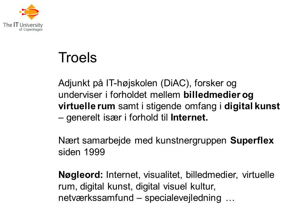 Troels Adjunkt på IT-højskolen (DiAC), forsker og underviser i forholdet mellem billedmedier og virtuelle rum samt i stigende omfang i digital kunst – generelt især i forhold til Internet.