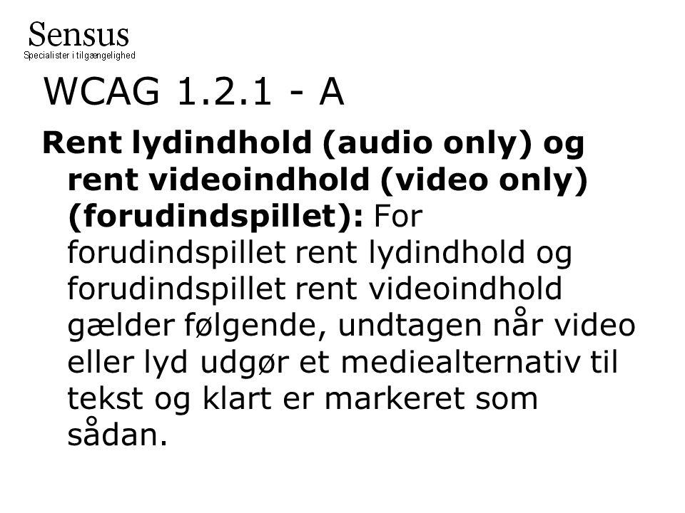 WCAG 1.2.1 - A Rent lydindhold (audio only) og rent videoindhold (video only) (forudindspillet): For forudindspillet rent lydindhold og forudindspillet rent videoindhold gælder følgende, undtagen når video eller lyd udgør et mediealternativ til tekst og klart er markeret som sådan.