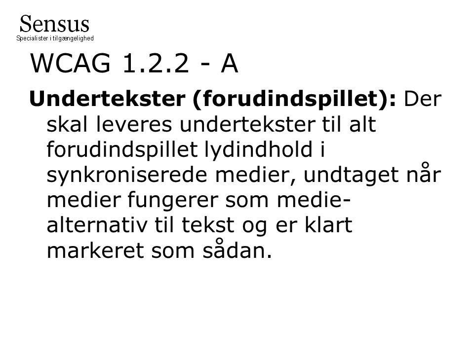 WCAG 1.2.2 - A Undertekster (forudindspillet): Der skal leveres undertekster til alt forudindspillet lydindhold i synkroniserede medier, undtaget når medier fungerer som medie- alternativ til tekst og er klart markeret som sådan.